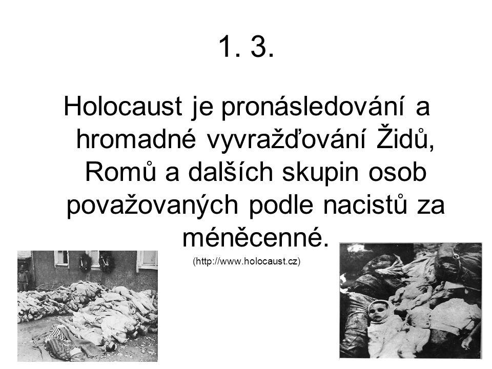 1. 3. Holocaust je pronásledování a hromadné vyvražďování Židů, Romů a dalších skupin osob považovaných podle nacistů za méněcenné. (http://www.holoca