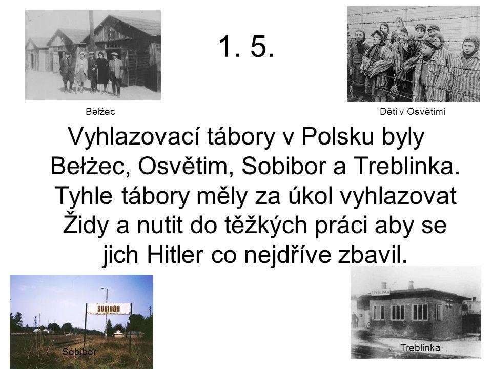 1. 5. Vyhlazovací tábory v Polsku byly Bełżec, Osvětim, Sobibor a Treblinka. Tyhle tábory měly za úkol vyhlazovat Židy a nutit do těžkých práci aby se