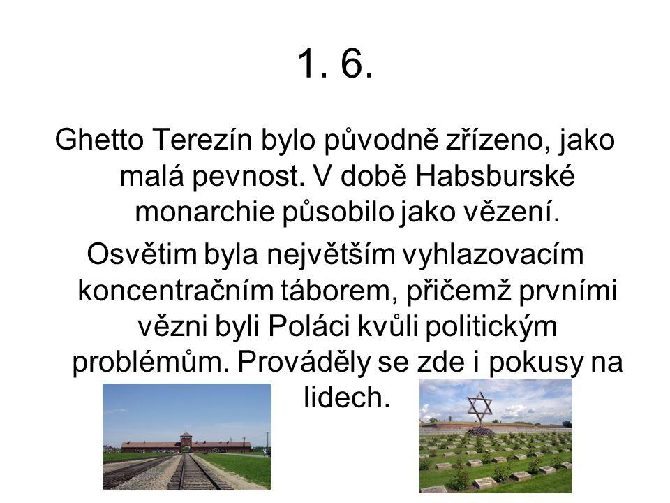 1. 6. Ghetto Terezín bylo původně zřízeno, jako malá pevnost. V době Habsburské monarchie působilo jako vězení. Osvětim byla největším vyhlazovacím ko