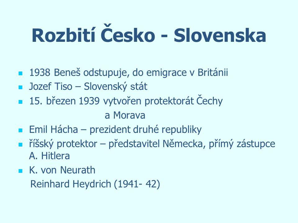 Rozbití Česko - Slovenska 1938 Beneš odstupuje, do emigrace v Británii Jozef Tiso – Slovenský s tát 15. březen 1939 vytvořen protektorát Čechy a Morav