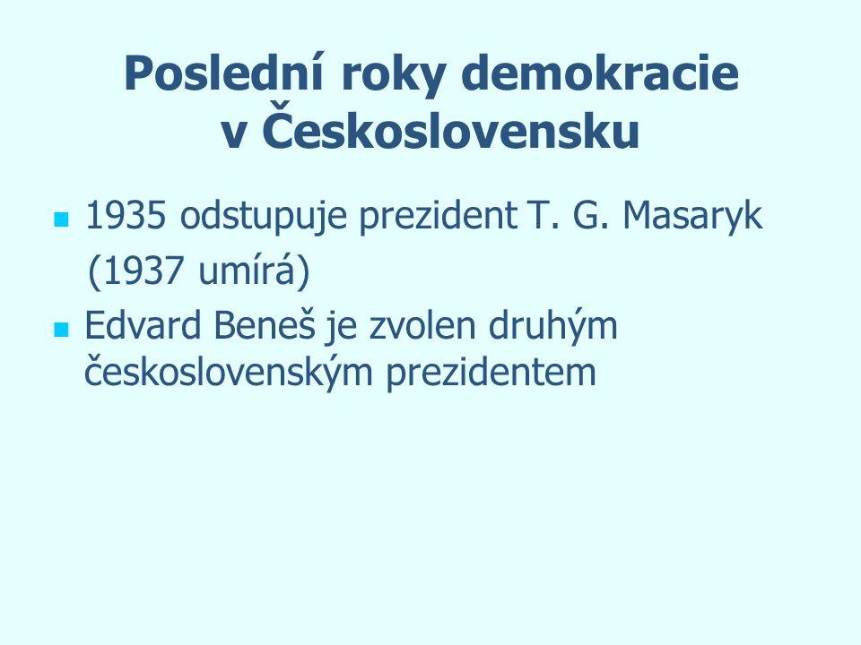 Poslední roky demokracie v Československu 1935 odstupuje prezident T. G. Masaryk (1937 umírá) Edvard Beneš je zvolen druhým československým prezidente