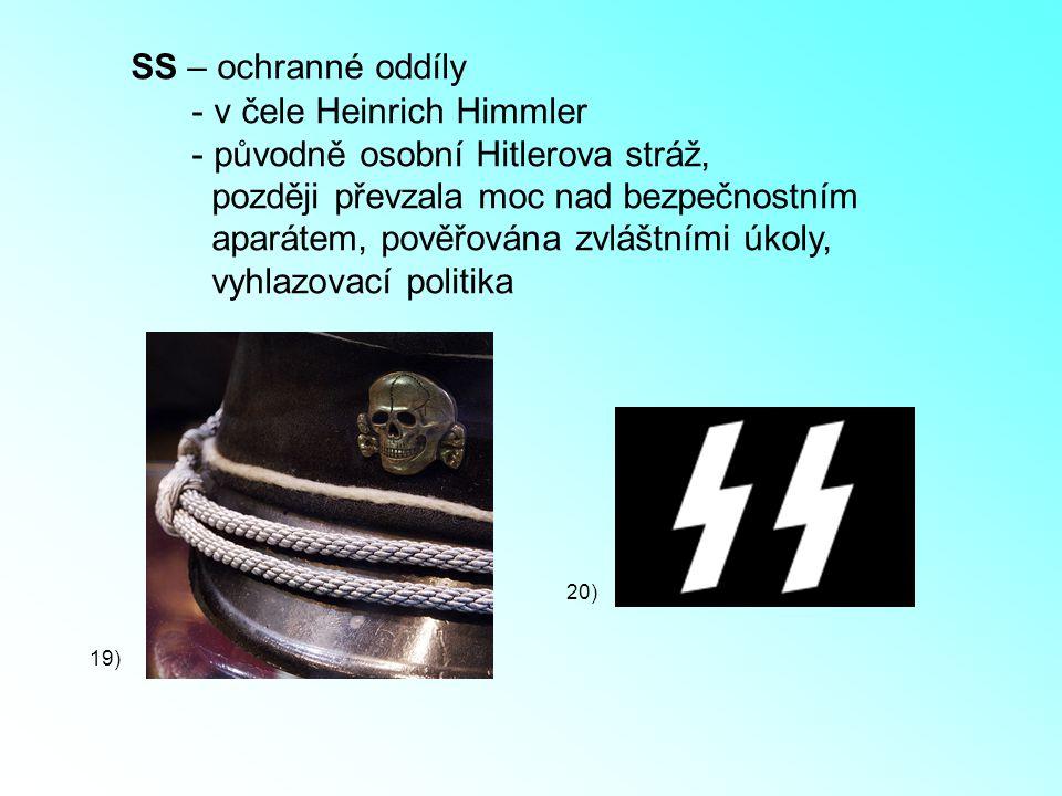 SS – ochranné oddíly - v čele Heinrich Himmler - původně osobní Hitlerova stráž, později převzala moc nad bezpečnostním aparátem, pověřována zvláštním