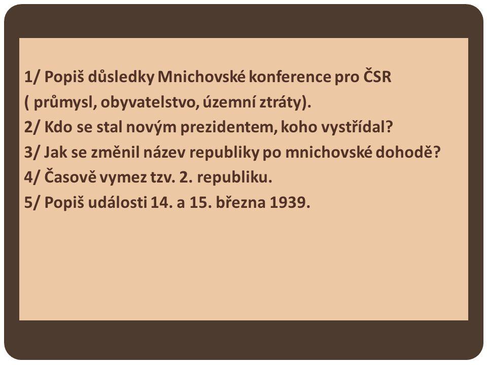1/ Popiš důsledky Mnichovské konference pro ČSR ( průmysl, obyvatelstvo, územní ztráty). 2/ Kdo se stal novým prezidentem, koho vystřídal? 3/ Jak se z