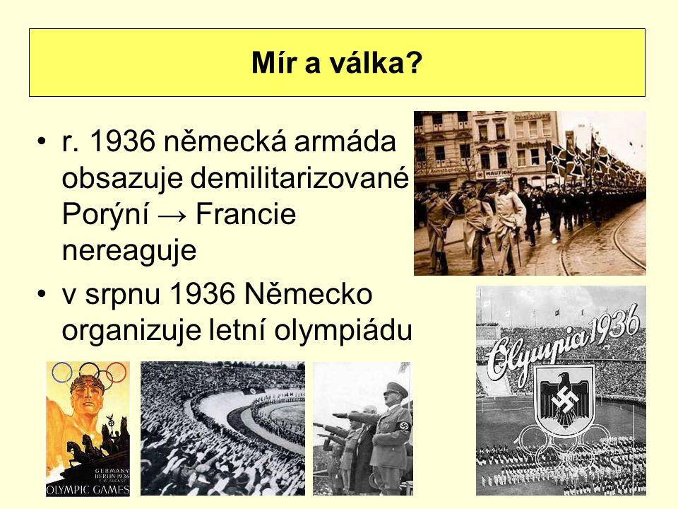 r. 1936 německá armáda obsazuje demilitarizované Porýní → Francie nereaguje v srpnu 1936 Německo organizuje letní olympiádu Mír a válka?
