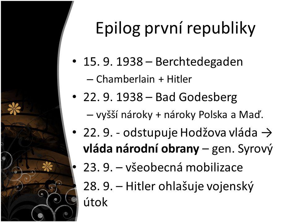 Epilog první republiky 15. 9. 1938 – Berchtedegaden – Chamberlain + Hitler 22. 9. 1938 – Bad Godesberg – vyšší nároky + nároky Polska a Maď. 22. 9. -