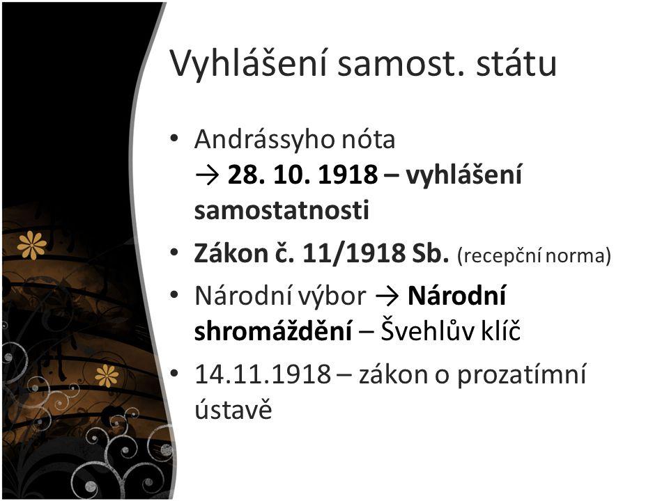 Vyhlášení samost. státu Andrássyho nóta → 28. 10. 1918 – vyhlášení samostatnosti Zákon č. 11/1918 Sb. (recepční norma) Národní výbor → Národní shromáž
