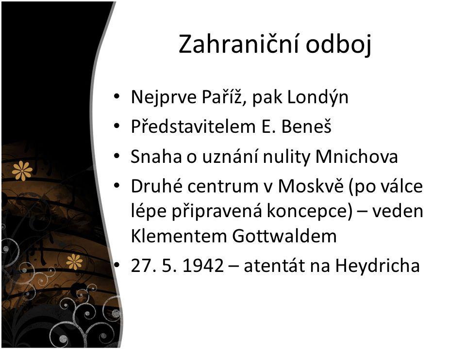 Zahraniční odboj Nejprve Paříž, pak Londýn Představitelem E. Beneš Snaha o uznání nulity Mnichova Druhé centrum v Moskvě (po válce lépe připravená kon