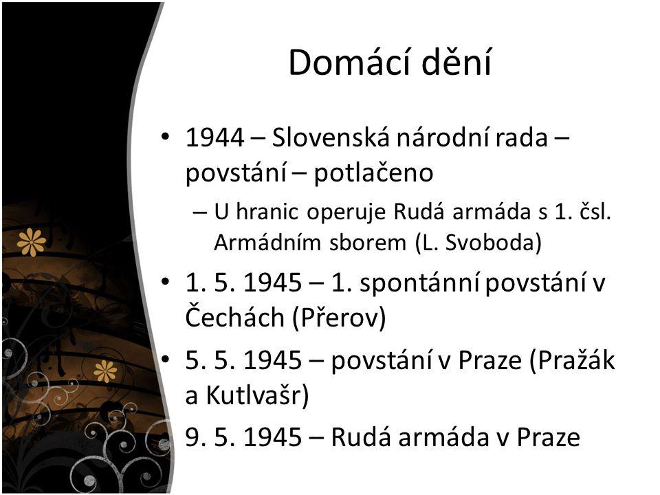 Domácí dění 1944 – Slovenská národní rada – povstání – potlačeno – U hranic operuje Rudá armáda s 1. čsl. Armádním sborem (L. Svoboda) 1. 5. 1945 – 1.