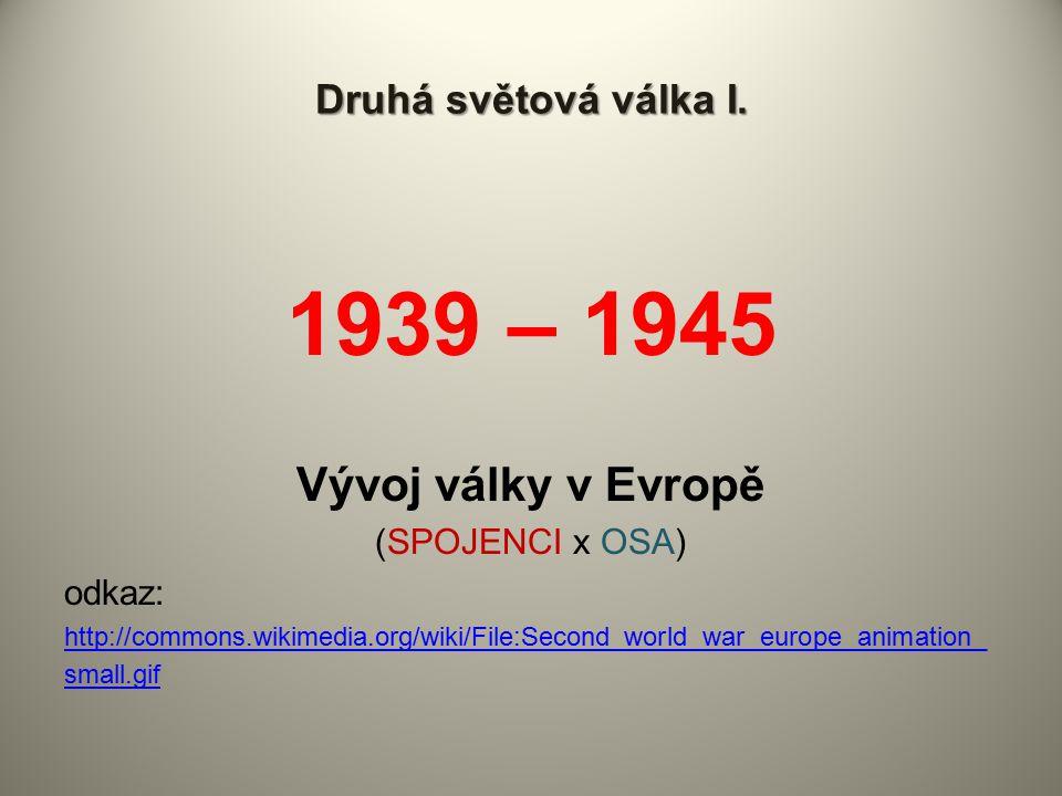 Druhá světová válka I. 1939 – 1945 Vývoj války v Evropě (SPOJENCI x OSA) odkaz: http://commons.wikimedia.org/wiki/File:Second_world_war_europe_animati