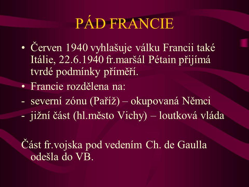 PÁD FRANCIE Červen 1940 vyhlašuje válku Francii také Itálie, 22.6.1940 fr.maršál Pétain přijímá tvrdé podmínky příměří. Francie rozdělena na: -severní