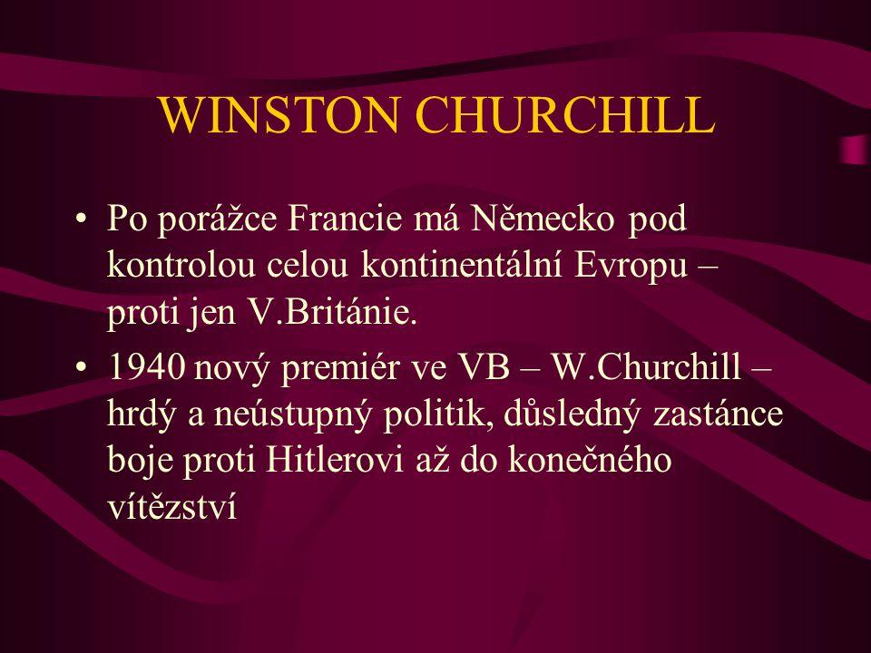 WINSTON CHURCHILL Po porážce Francie má Německo pod kontrolou celou kontinentální Evropu – proti jen V.Británie. 1940 nový premiér ve VB – W.Churchill