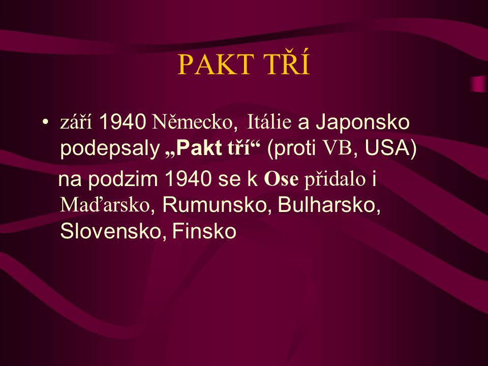 """PAKT TŘÍ září 1940 Německo, Itálie a Japonsko podepsaly """"Pakt tří"""" (proti VB, USA) na podzim 1940 se k Ose přidalo i Maďarsko, Rumunsko, Bulharsko, Sl"""