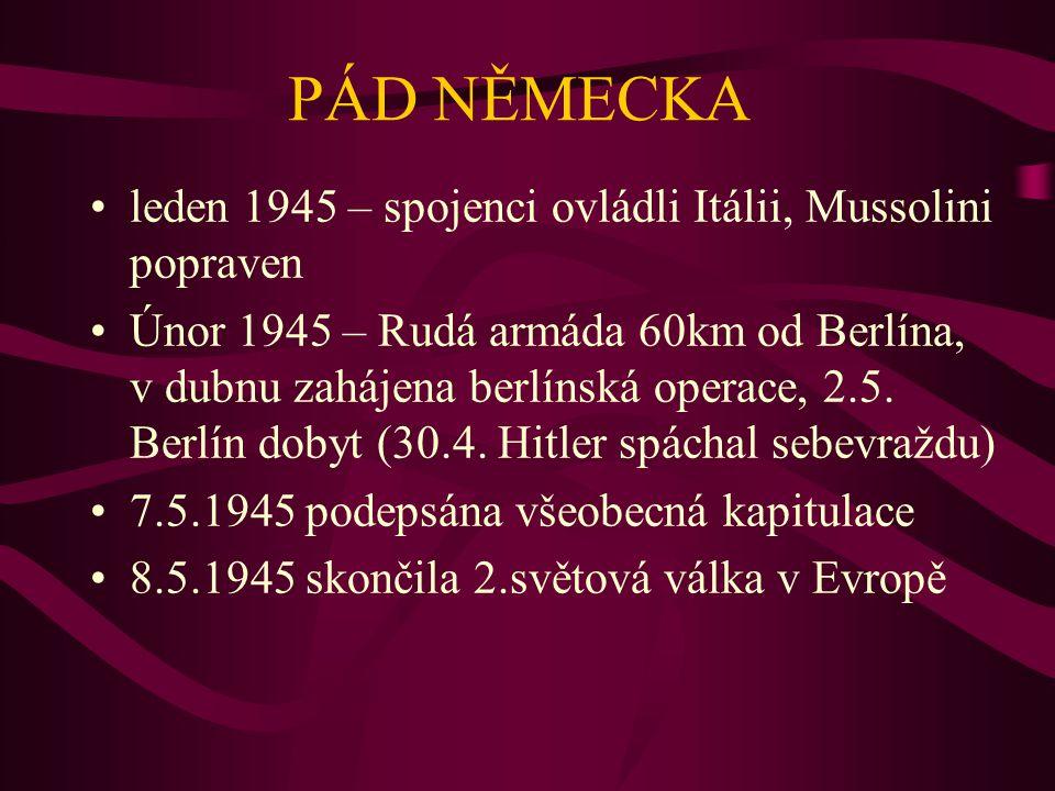 PÁD NĚMECKA leden 1945 – spojenci ovládli Itálii, Mussolini popraven Únor 1945 – Rudá armáda 60km od Berlína, v dubnu zahájena berlínská operace, 2.5.