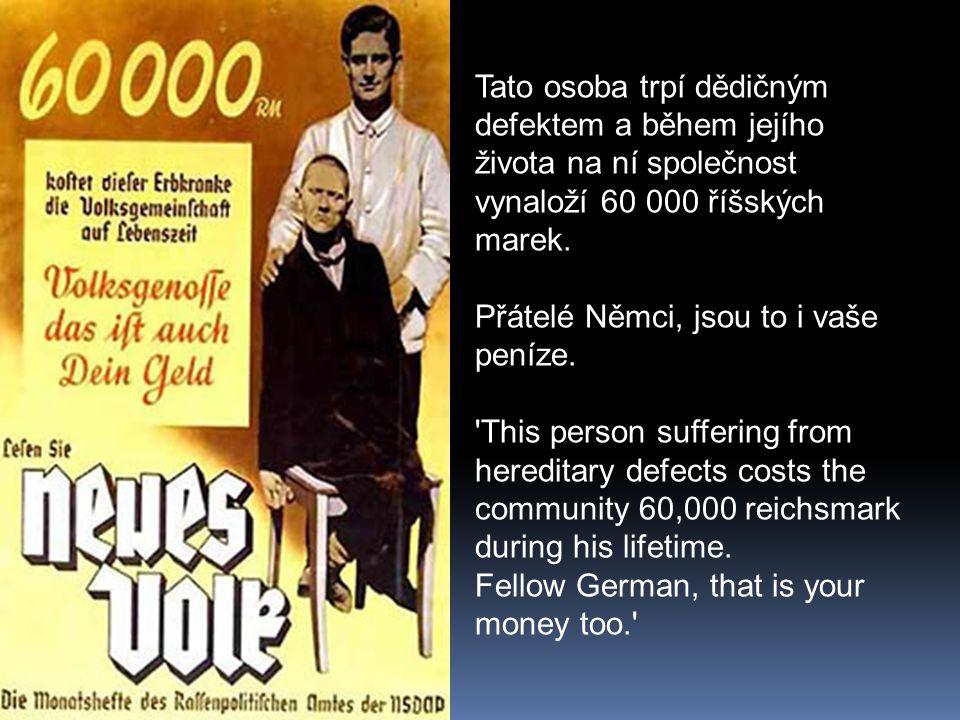 Tato osoba trpí dědičným defektem a během jejího života na ní společnost vynaloží 60 000 říšských marek. Přátelé Němci, jsou to i vaše peníze. 'This p