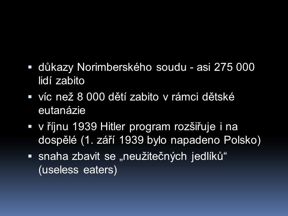  důkazy Norimberského soudu - asi 275 000 lidí zabito  víc než 8 000 dětí zabito v rámci dětské eutanázie  v říjnu 1939 Hitler program rozšiřuje i