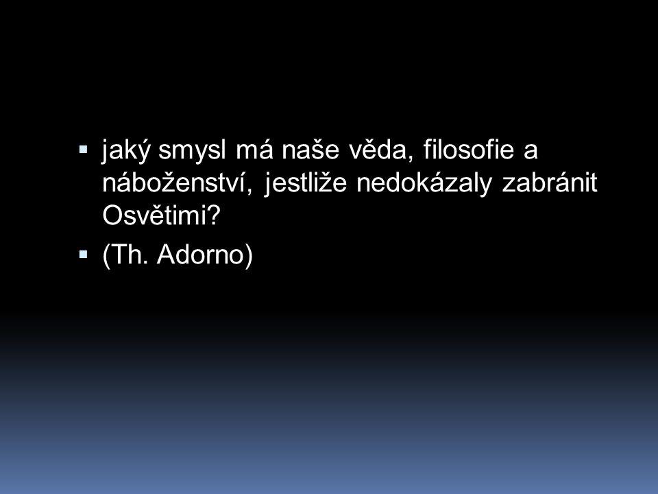  jaký smysl má naše věda, filosofie a náboženství, jestliže nedokázaly zabránit Osvětimi?  (Th. Adorno)