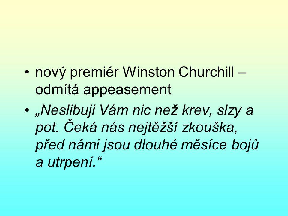 """nový premiér Winston Churchill – odmítá appeasement """"Neslibuji Vám nic než krev, slzy a pot."""