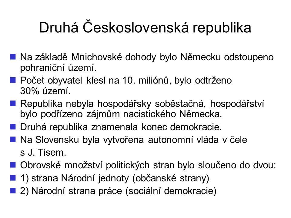 Druhá Československá republika Na základě Mnichovské dohody bylo Německu odstoupeno pohraniční území. Počet obyvatel klesl na 10. miliónů, bylo odtrže