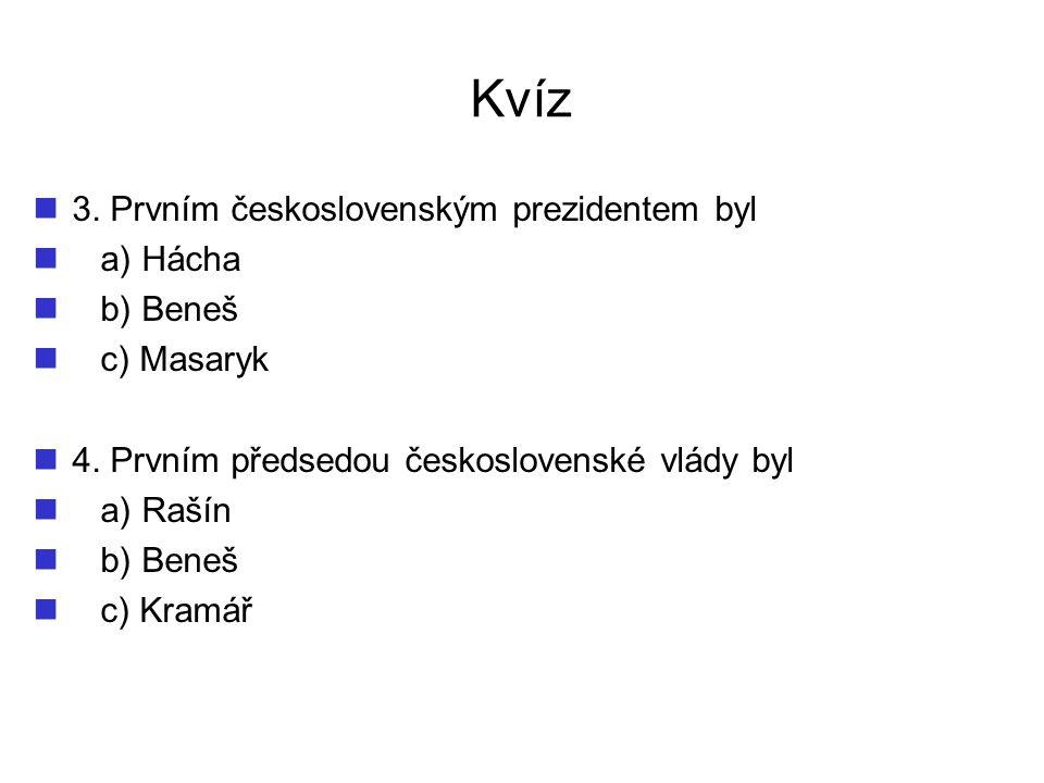 Kvíz 3. Prvním československým prezidentem byl a) Hácha b) Beneš c) Masaryk 4. Prvním předsedou československé vlády byl a) Rašín b) Beneš c) Kramář
