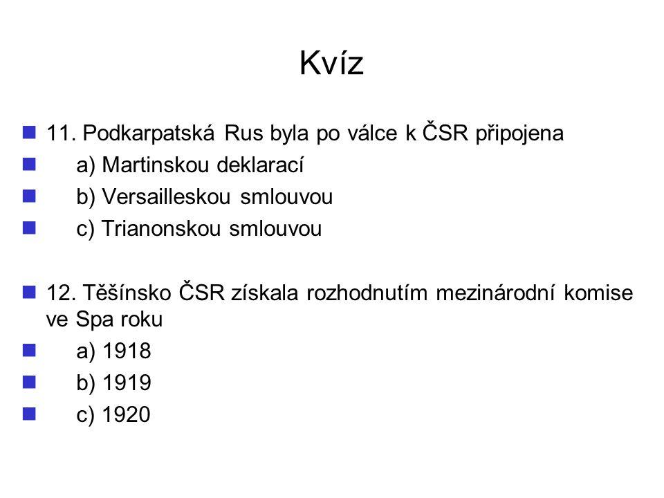 Kvíz 11. Podkarpatská Rus byla po válce k ČSR připojena a) Martinskou deklarací b) Versailleskou smlouvou c) Trianonskou smlouvou 12. Těšínsko ČSR zís
