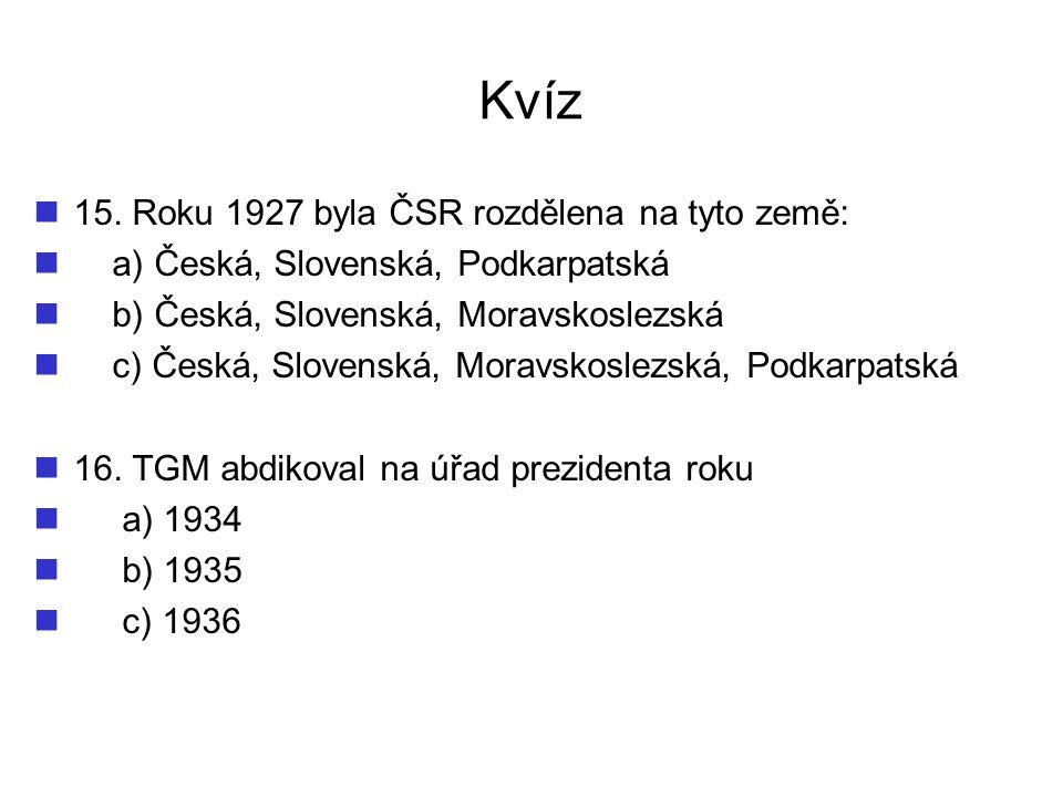 Kvíz 15. Roku 1927 byla ČSR rozdělena na tyto země: a) Česká, Slovenská, Podkarpatská b) Česká, Slovenská, Moravskoslezská c) Česká, Slovenská, Moravs