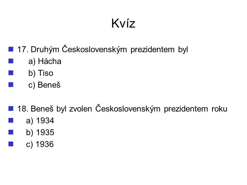 Kvíz 17. Druhým Československým prezidentem byl a) Hácha b) Tiso c) Beneš 18. Beneš byl zvolen Československým prezidentem roku a) 1934 b) 1935 c) 193