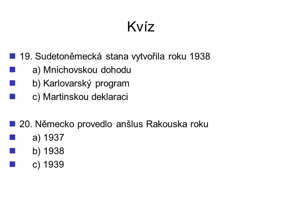 Kvíz 19. Sudetoněmecká stana vytvořila roku 1938 a) Mnichovskou dohodu b) Karlovarský program c) Martinskou deklaraci 20. Německo provedlo anšlus Rako