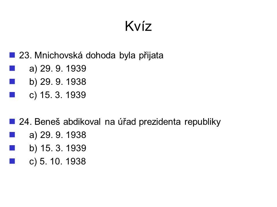 Kvíz 23. Mnichovská dohoda byla přijata a) 29. 9. 1939 b) 29. 9. 1938 c) 15. 3. 1939 24. Beneš abdikoval na úřad prezidenta republiky a) 29. 9. 1938 b