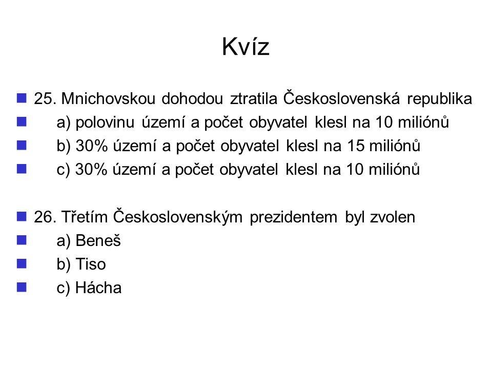 Kvíz 25. Mnichovskou dohodou ztratila Československá republika a) polovinu území a počet obyvatel klesl na 10 miliónů b) 30% území a počet obyvatel kl