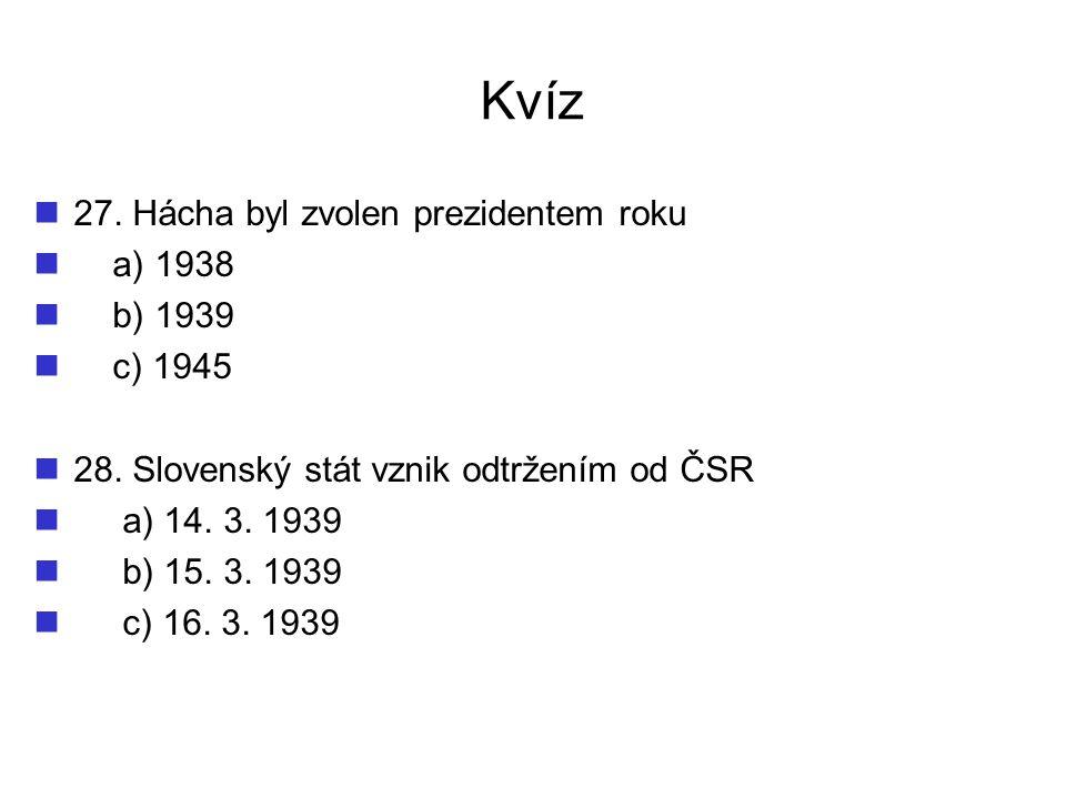 Kvíz 27. Hácha byl zvolen prezidentem roku a) 1938 b) 1939 c) 1945 28. Slovenský stát vznik odtržením od ČSR a) 14. 3. 1939 b) 15. 3. 1939 c) 16. 3. 1