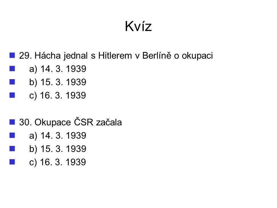 Kvíz 29. Hácha jednal s Hitlerem v Berlíně o okupaci a) 14. 3. 1939 b) 15. 3. 1939 c) 16. 3. 1939 30. Okupace ČSR začala a) 14. 3. 1939 b) 15. 3. 1939