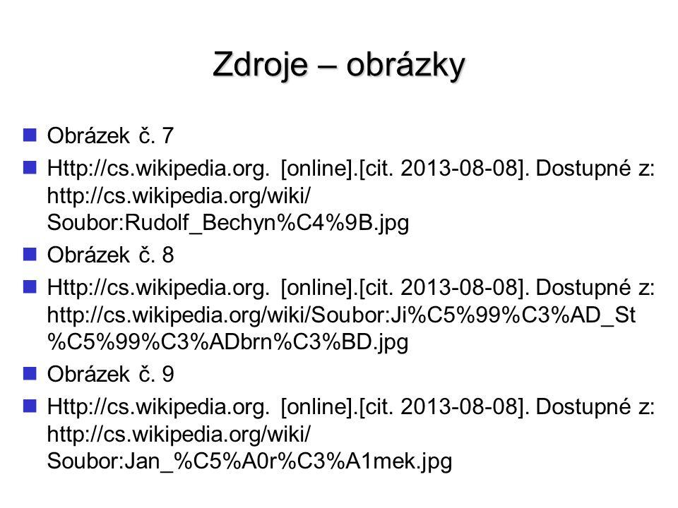 Zdroje – obrázky Obrázek č. 7 Http://cs.wikipedia.org. [online].[cit. 2013-08-08]. Dostupné z: http://cs.wikipedia.org/wiki/ Soubor:Rudolf_Bechyn%C4%9