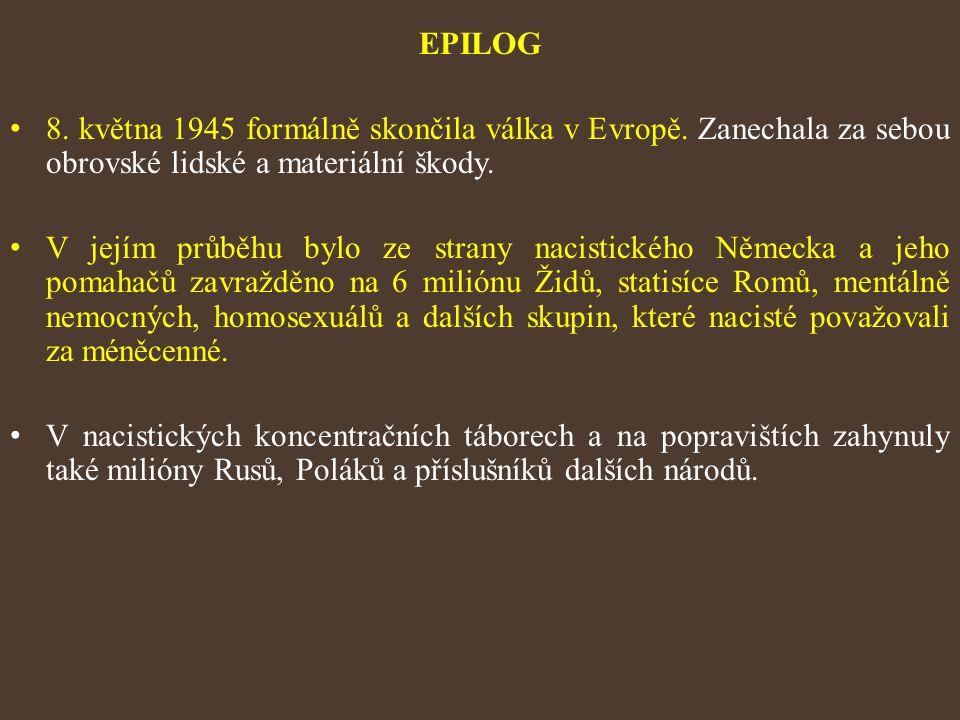 EPILOG 8. května 1945 formálně skončila válka v Evropě. Zanechala za sebou obrovské lidské a materiální škody. V jejím průběhu bylo ze strany nacistic