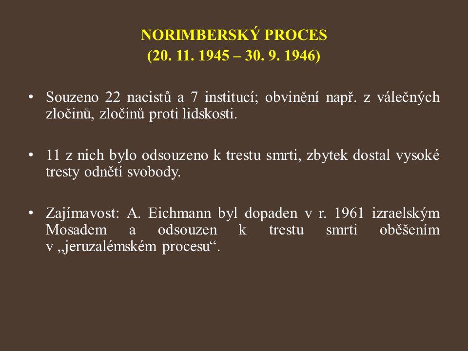 NORIMBERSKÝ PROCES (20. 11. 1945 – 30. 9. 1946) Souzeno 22 nacistů a 7 institucí; obvinění např. z válečných zločinů, zločinů proti lidskosti. 11 z ni