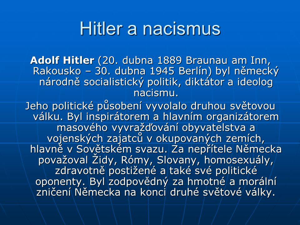 Hitler a nacismus Adolf Hitler (20. dubna 1889 Braunau am Inn, Rakousko – 30. dubna 1945 Berlín) byl německý národně socialistický politik, diktátor a