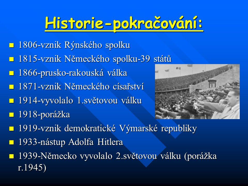 Historie-pokračování: 1806-vznik Rýnského spolku 1815-vznik Německého spolku-39 států 1866-prusko-rakouská válka 1871-vznik Německého císařství 1914-vyvolalo 1.světovou válku 1918-porážka 1919-vznik demokratické Výmarské republiky 1933-nástup Adolfa Hitlera 1939-Německo vyvolalo 2.světovou válku (porážka r.1945)