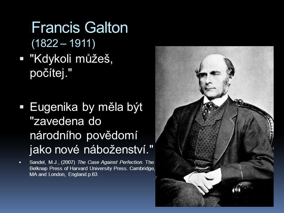 Francis Galton (1822 – 1911)  Kdykoli můžeš, počítej.  Eugenika by měla být zavedena do národního povědomí jako nové náboženství.  Sandel, M.J., (2007) The Case Against Perfection.