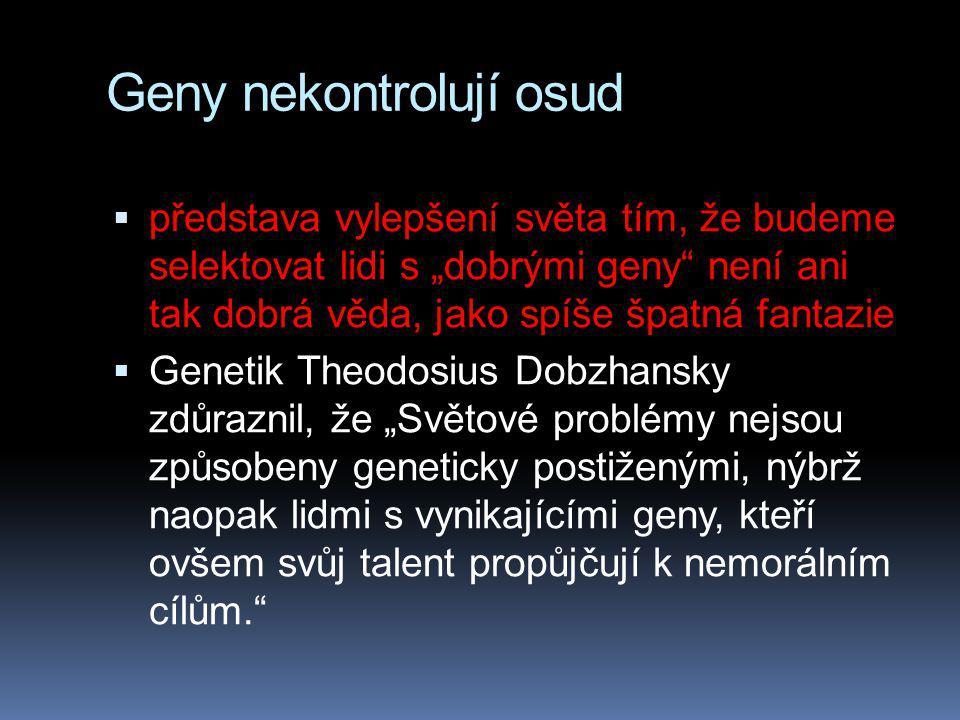 """Geny nekontrolují osud  představa vylepšení světa tím, že budeme selektovat lidi s """"dobrými geny není ani tak dobrá věda, jako spíše špatná fantazie  Genetik Theodosius Dobzhansky zdůraznil, že """"Světové problémy nejsou způsobeny geneticky postiženými, nýbrž naopak lidmi s vynikajícími geny, kteří ovšem svůj talent propůjčují k nemorálním cílům."""