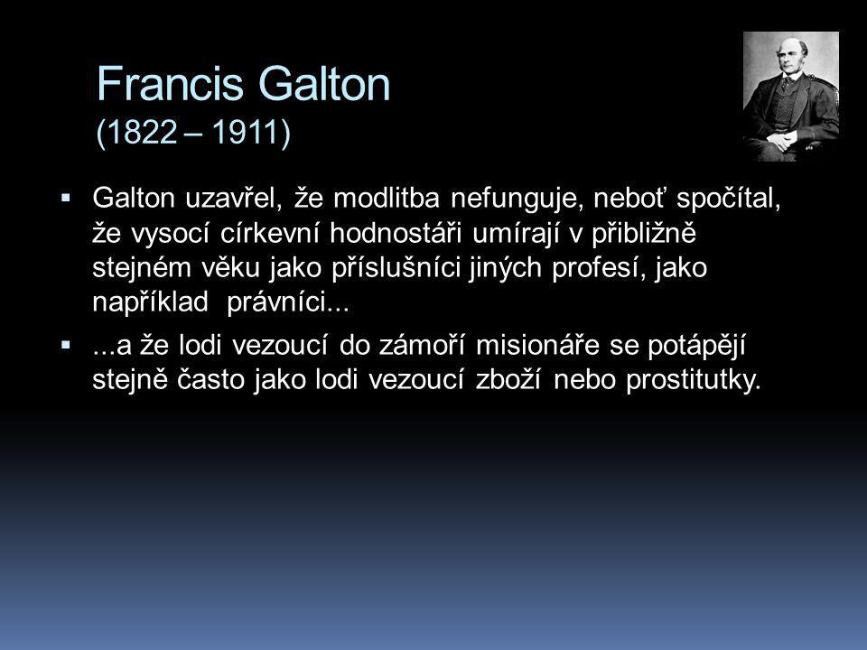 Francis Galton (1822 – 1911)  Galton uzavřel, že modlitba nefunguje, neboť spočítal, že vysocí církevní hodnostáři umírají v přibližně stejném věku jako příslušníci jiných profesí, jako například právníci...