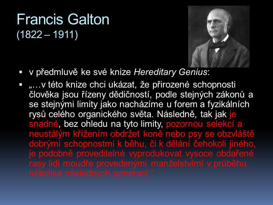"""Francis Galton (1822 – 1911)  v předmluvě ke své knize Hereditary Genius:  """"…v této knize chci ukázat, že přirozené schopnosti člověka jsou řízeny dědičností, podle stejných zákonů a se stejnými limity jako nacházíme u forem a fyzikálních rysů celého organického světa."""