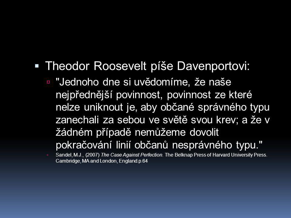  Theodor Roosevelt píše Davenportovi:  Jednoho dne si uvědomíme, že naše nejpřednější povinnost, povinnost ze které nelze uniknout je, aby občané správného typu zanechali za sebou ve světě svou krev; a že v žádném případě nemůžeme dovolit pokračování linií občanů nesprávného typu.  Sandel, M.J., (2007) The Case Against Perfection.