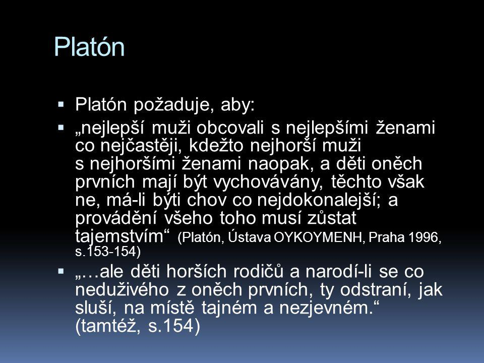 """Platón  Platón požaduje, aby:  """"nejlepší muži obcovali s nejlepšími ženami co nejčastěji, kdežto nejhorší muži s nejhoršími ženami naopak, a děti oněch prvních mají být vychovávány, těchto však ne, má-li býti chov co nejdokonalejší; a provádění všeho toho musí zůstat tajemstvím (Platón, Ústava OYKOYMENH, Praha 1996, s.153-154)  """"…ale děti horších rodičů a narodí-li se co neduživého z oněch prvních, ty odstraní, jak sluší, na místě tajném a nezjevném. (tamtéž, s.154)"""