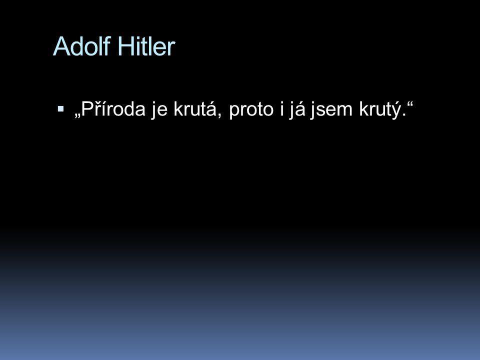 """Adolf Hitler  """"Příroda je krutá, proto i já jsem krutý."""