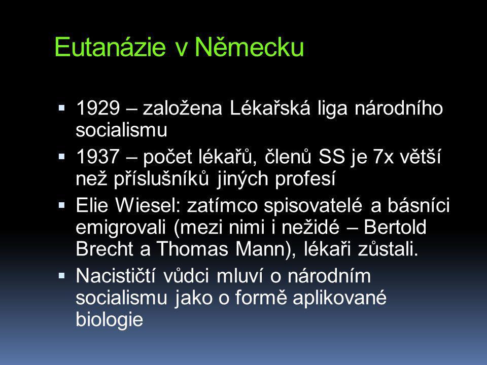Eutanázie v Německu  1929 – založena Lékařská liga národního socialismu  1937 – počet lékařů, členů SS je 7x větší než příslušníků jiných profesí  Elie Wiesel: zatímco spisovatelé a básníci emigrovali (mezi nimi i nežidé – Bertold Brecht a Thomas Mann), lékaři zůstali.