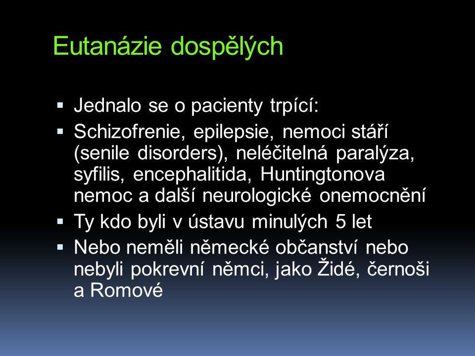 Eutanázie dospělých  Jednalo se o pacienty trpící:  Schizofrenie, epilepsie, nemoci stáří (senile disorders), neléčitelná paralýza, syfilis, encephalitida, Huntingtonova nemoc a další neurologické onemocnění  Ty kdo byli v ústavu minulých 5 let  Nebo neměli německé občanství nebo nebyli pokrevní němci, jako Židé, černoši a Romové