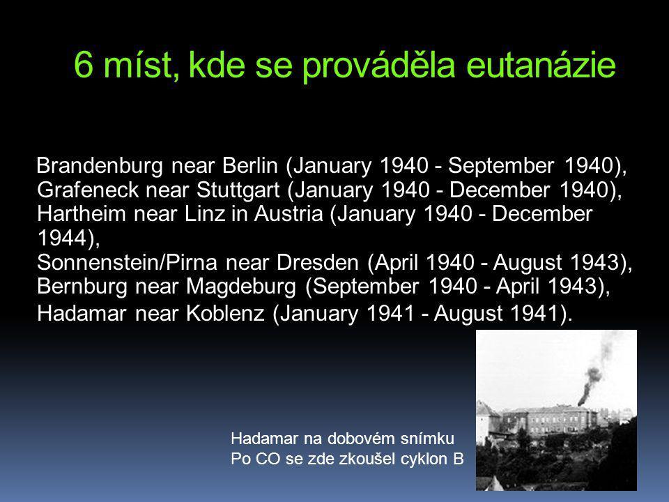 6 míst, kde se prováděla eutanázie Brandenburg near Berlin (January 1940 - September 1940), Grafeneck near Stuttgart (January 1940 - December 1940), Hartheim near Linz in Austria (January 1940 - December 1944), Sonnenstein/Pirna near Dresden (April 1940 - August 1943), Bernburg near Magdeburg (September 1940 - April 1943), Hadamar near Koblenz (January 1941 - August 1941).
