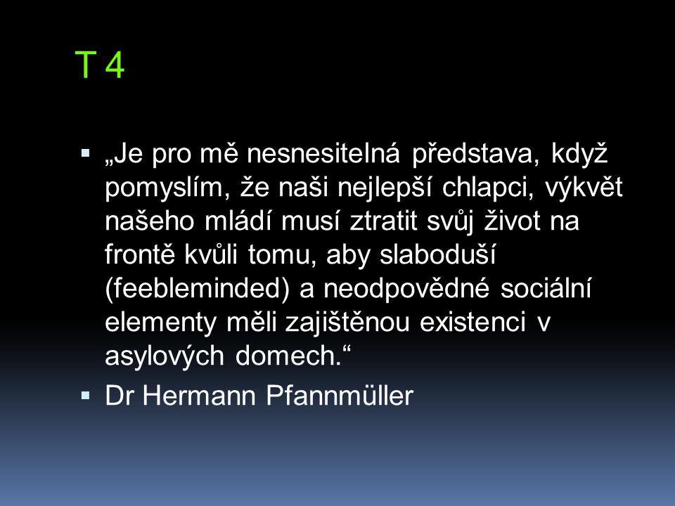 """T 4  """"Je pro mě nesnesitelná představa, když pomyslím, že naši nejlepší chlapci, výkvět našeho mládí musí ztratit svůj život na frontě kvůli tomu, aby slaboduší (feebleminded) a neodpovědné sociální elementy měli zajištěnou existenci v asylových domech.  Dr Hermann Pfannmüller"""