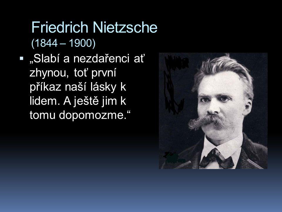 """Friedrich Nietzsche (1844 – 1900)  """"Slabí a nezdařenci ať zhynou, toť první příkaz naší lásky k lidem."""
