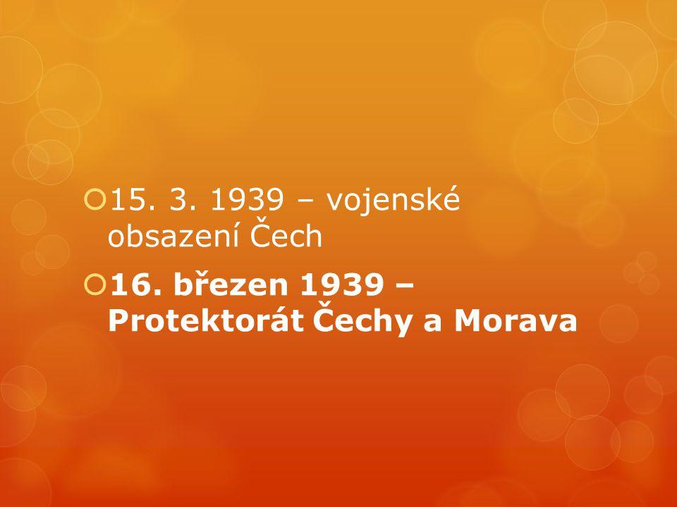  15. 3. 1939 – vojenské obsazení Čech  16. březen 1939 – Protektorát Čechy a Morava