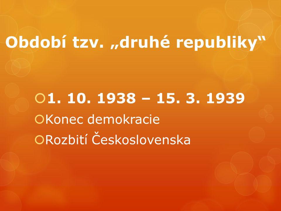 """Období tzv. """"druhé republiky""""  1. 10. 1938 – 15. 3. 1939  Konec demokracie  Rozbití Československa"""